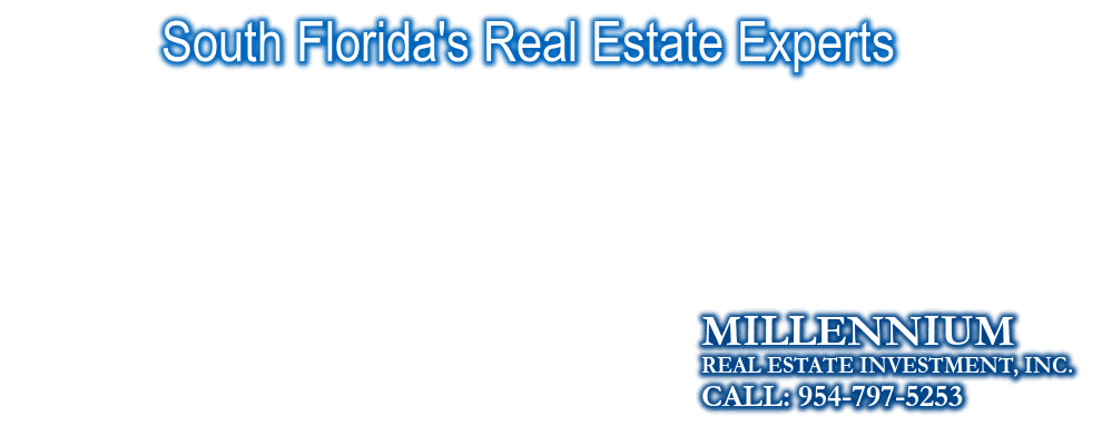 South Florida's Real Estate Experts, MILLENNIUM, CALL: 954-797-5253, REAL ESTATE INVESTMENT, INC.